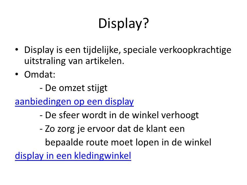 Display? Display is een tijdelijke, speciale verkoopkrachtige uitstraling van artikelen. Omdat: - De omzet stijgt aanbiedingen op een display - De sfe