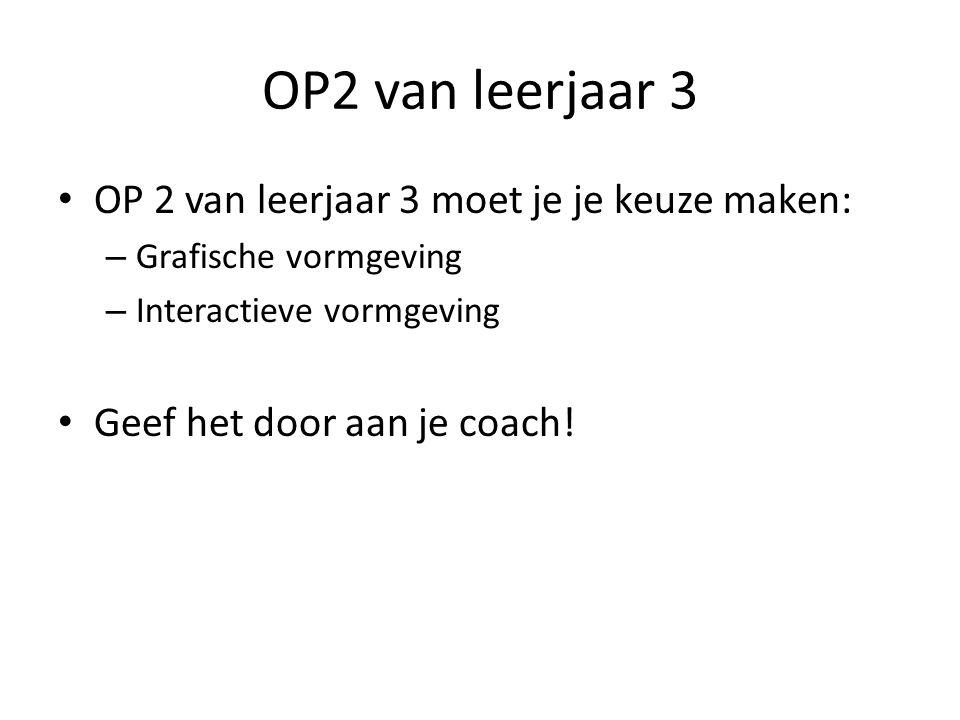 OP2 van leerjaar 3 OP 2 van leerjaar 3 moet je je keuze maken: – Grafische vormgeving – Interactieve vormgeving Geef het door aan je coach!