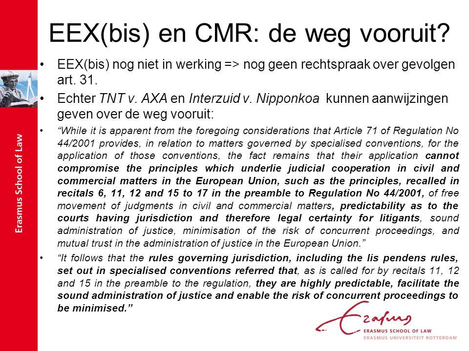 EEX(bis) en CMR: de weg vooruit? EEX(bis) nog niet in werking => nog geen rechtspraak over gevolgen art. 31. Echter TNT v. AXA en Interzuid v. Nipponk