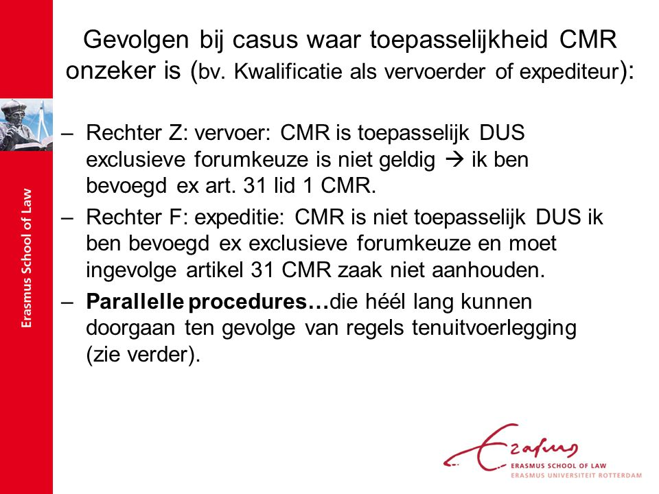 situaties met een risico op parallelle procedures Parallelle procedures mogelijk wanneer rechter aangewezen in forumclausule CMR niet toepasselijk acht & een andere rechter, die genoemd is in art 31 CMR, zegt dat CMR wel toepasselijk is: –Wordt de overeenkomst beheerst door CMR.