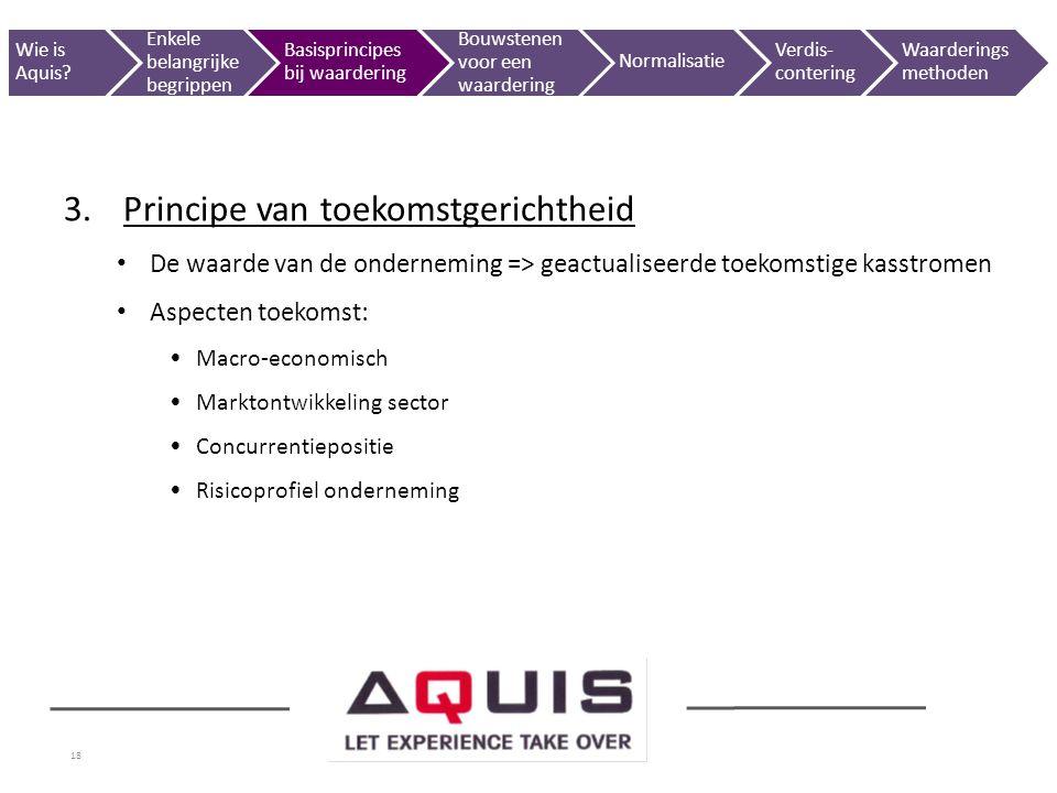 18 3.Principe van toekomstgerichtheid De waarde van de onderneming => geactualiseerde toekomstige kasstromen Aspecten toekomst: Macro-economisch Markt