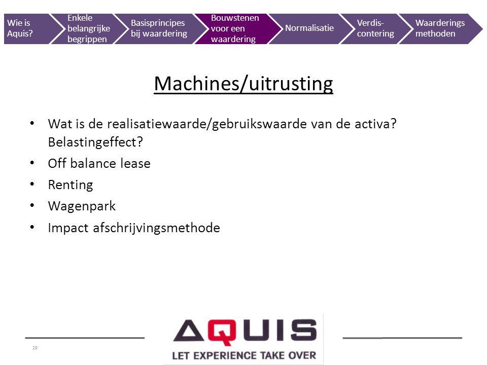 29 Wat is de realisatiewaarde/gebruikswaarde van de activa? Belastingeffect? Off balance lease Renting Wagenpark Impact afschrijvingsmethode Machines/