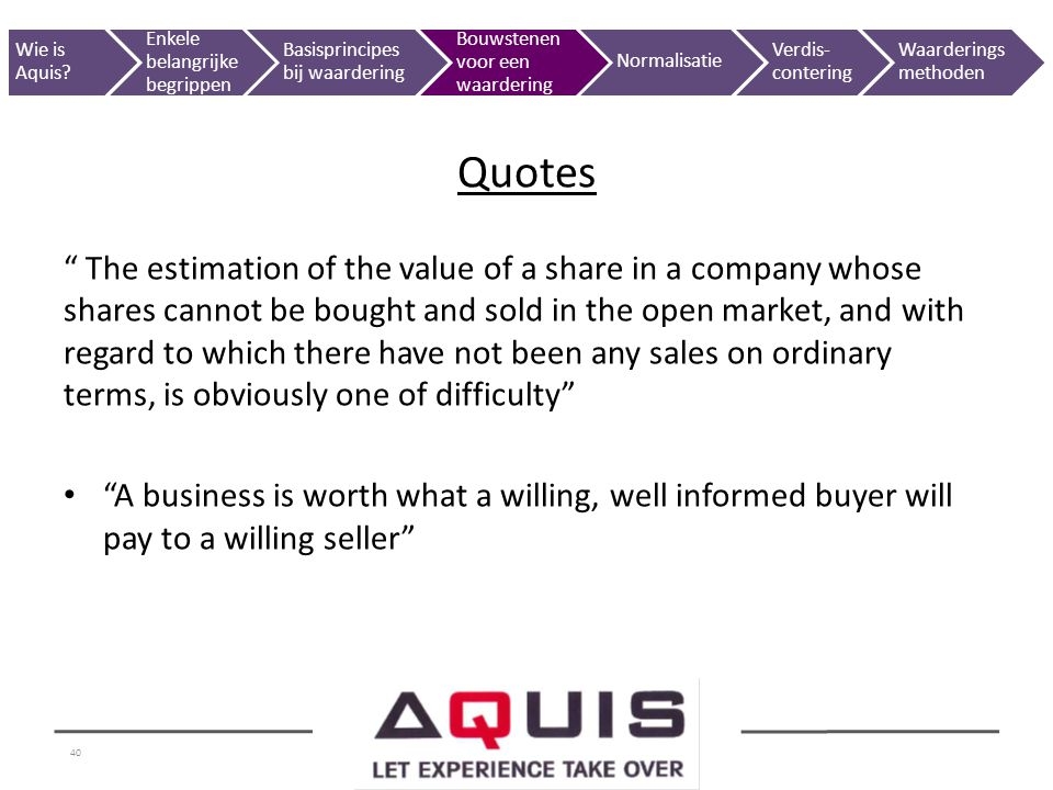 40 The estimation of the value of a share in a company whose shares cannot be bought and sold in the open market, and with regard to which there have not been any sales on ordinary terms, is obviously one of difficulty A business is worth what a willing, well informed buyer will pay to a willing seller Quotes Wie is Aquis.