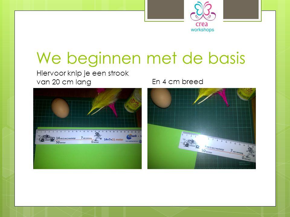 We beginnen met de basis Hiervoor knip je een strook van 20 cm lang En 4 cm breed