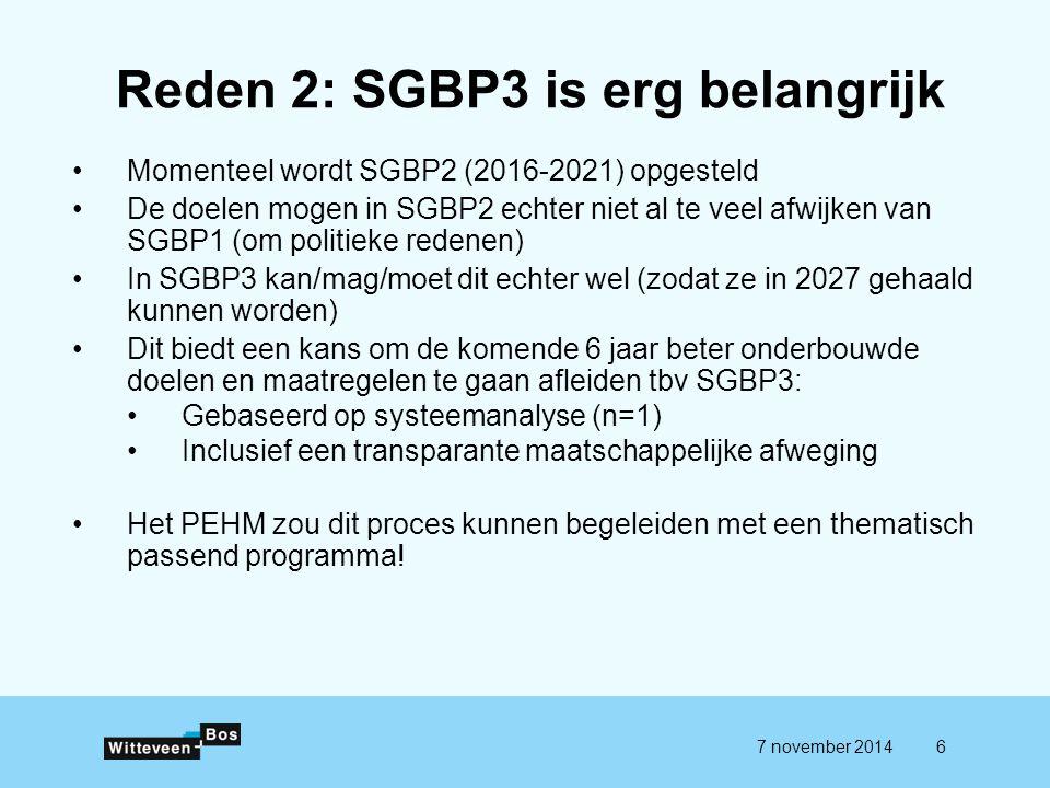 Reden 2: SGBP3 is erg belangrijk Momenteel wordt SGBP2 (2016-2021) opgesteld De doelen mogen in SGBP2 echter niet al te veel afwijken van SGBP1 (om politieke redenen) In SGBP3 kan/mag/moet dit echter wel (zodat ze in 2027 gehaald kunnen worden) Dit biedt een kans om de komende 6 jaar beter onderbouwde doelen en maatregelen te gaan afleiden tbv SGBP3: Gebaseerd op systeemanalyse (n=1) Inclusief een transparante maatschappelijke afweging Het PEHM zou dit proces kunnen begeleiden met een thematisch passend programma.