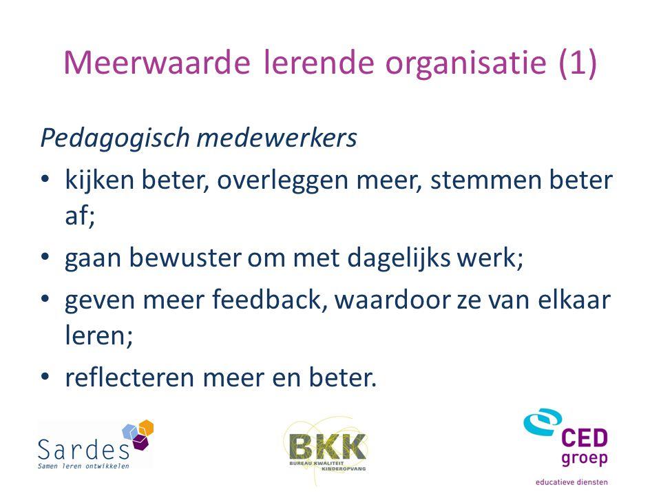 Meerwaarde lerende organisatie (1) Pedagogisch medewerkers kijken beter, overleggen meer, stemmen beter af; gaan bewuster om met dagelijks werk; geven meer feedback, waardoor ze van elkaar leren; reflecteren meer en beter.