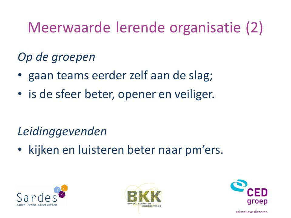 Meerwaarde lerende organisatie (2) Op de groepen gaan teams eerder zelf aan de slag; is de sfeer beter, opener en veiliger.