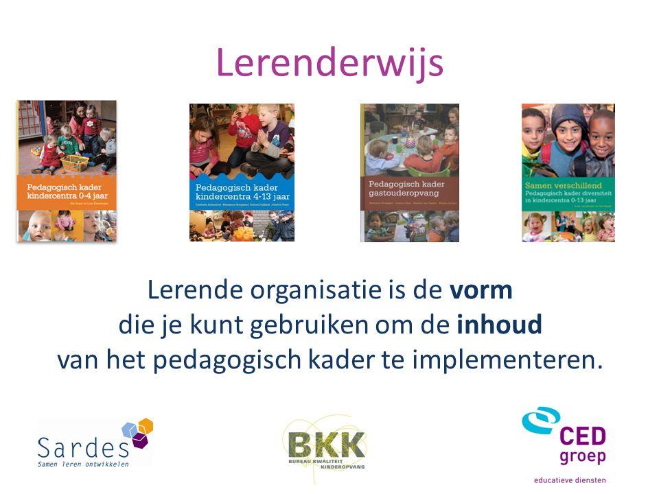 Lerenderwijs Lerende organisatie is de vorm die je kunt gebruiken om de inhoud van het pedagogisch kader te implementeren.