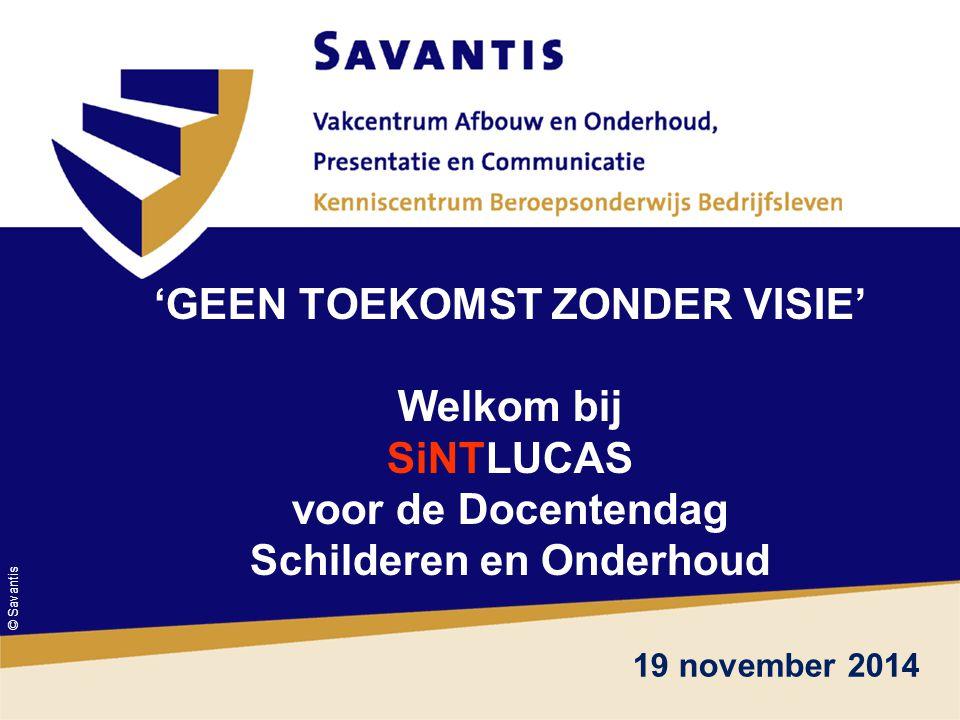 © Savantis ' 'GEEN TOEKOMST ZONDER VISIE' Welkom bij SiNTLUCAS voor de Docentendag Schilderen en Onderhoud 19 november 2014