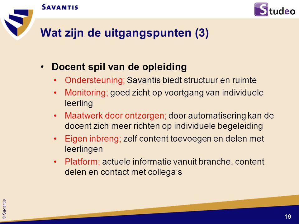 © Savantis Wat zijn de uitgangspunten (3) Docent spil van de opleiding Ondersteuning; Savantis biedt structuur en ruimte Monitoring; goed zicht op voo