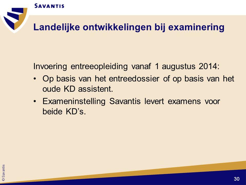 © Savantis Landelijke ontwikkelingen bij examinering Invoering entreeopleiding vanaf 1 augustus 2014: Op basis van het entreedossier of op basis van h