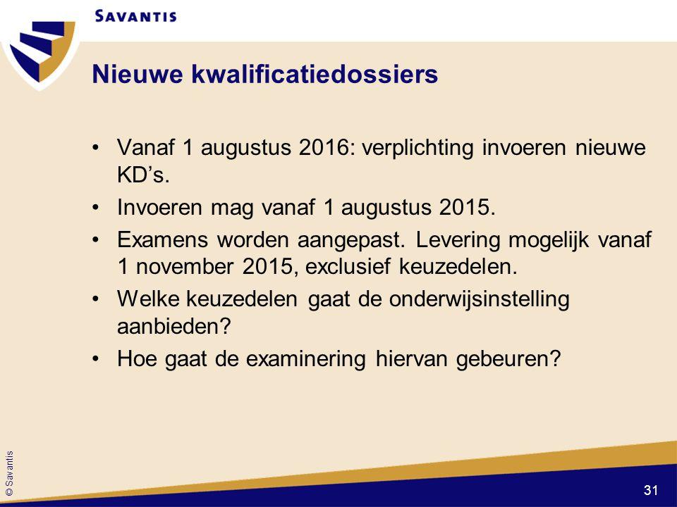 © Savantis Nieuwe kwalificatiedossiers Vanaf 1 augustus 2016: verplichting invoeren nieuwe KD's. Invoeren mag vanaf 1 augustus 2015. Examens worden aa
