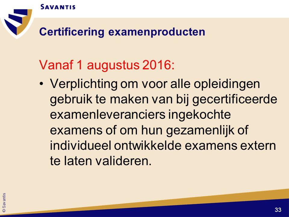 © Savantis Certificering examenproducten Vanaf 1 augustus 2016: Verplichting om voor alle opleidingen gebruik te maken van bij gecertificeerde examenl