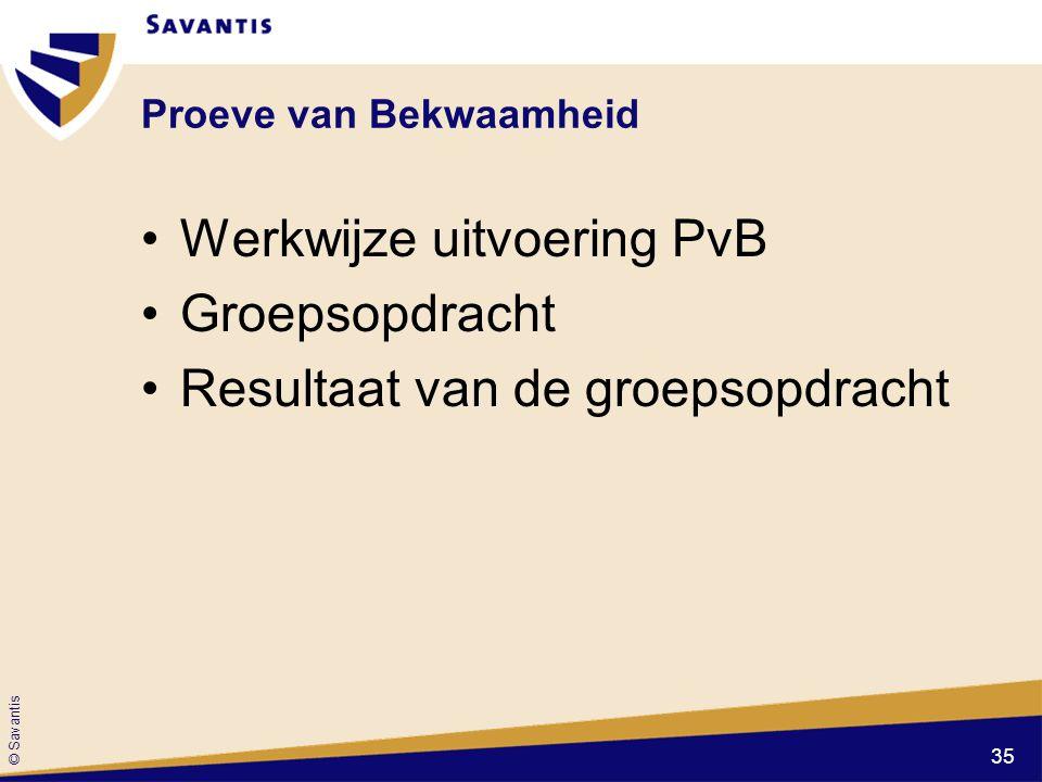 © Savantis Proeve van Bekwaamheid Werkwijze uitvoering PvB Groepsopdracht Resultaat van de groepsopdracht 35