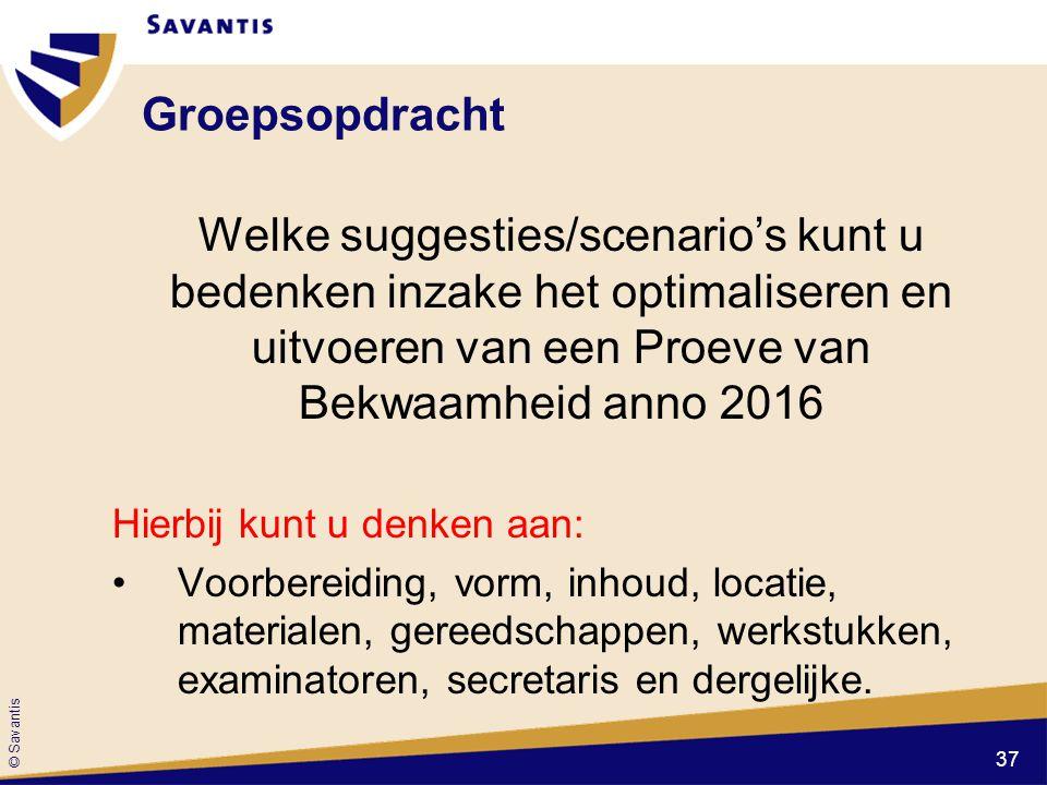 © Savantis Groepsopdracht Welke suggesties/scenario's kunt u bedenken inzake het optimaliseren en uitvoeren van een Proeve van Bekwaamheid anno 2016 H
