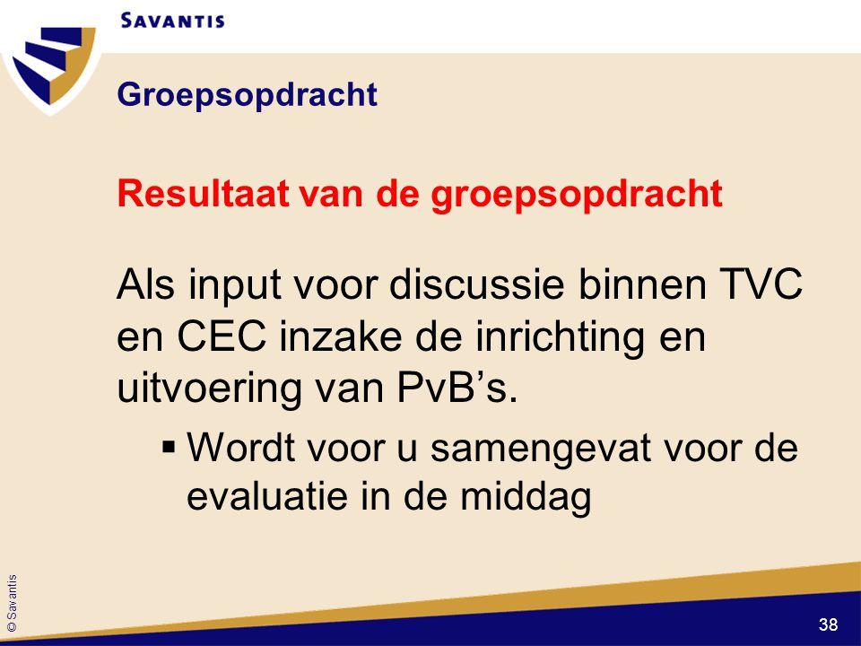 © Savantis Groepsopdracht Resultaat van de groepsopdracht Als input voor discussie binnen TVC en CEC inzake de inrichting en uitvoering van PvB's.  W