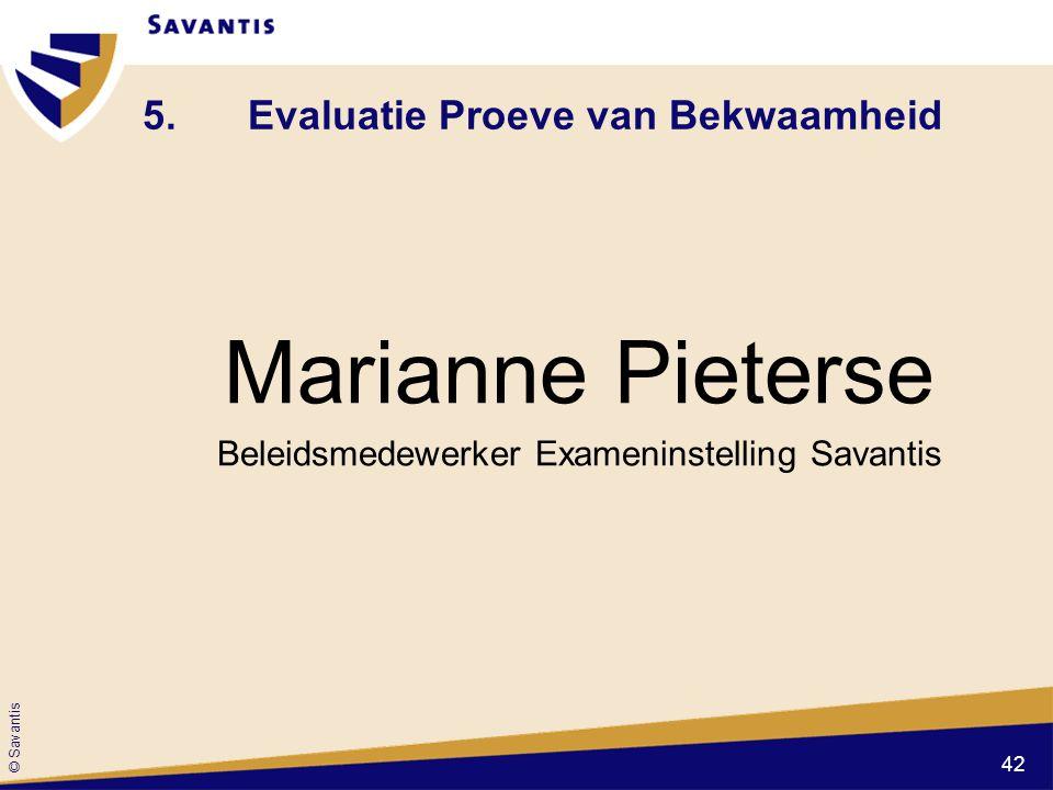 © Savantis 5.Evaluatie Proeve van Bekwaamheid Marianne Pieterse Beleidsmedewerker Exameninstelling Savantis 42