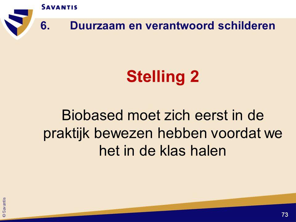 © Savantis 6.Duurzaam en verantwoord schilderen Stelling 2 Biobased moet zich eerst in de praktijk bewezen hebben voordat we het in de klas halen 73