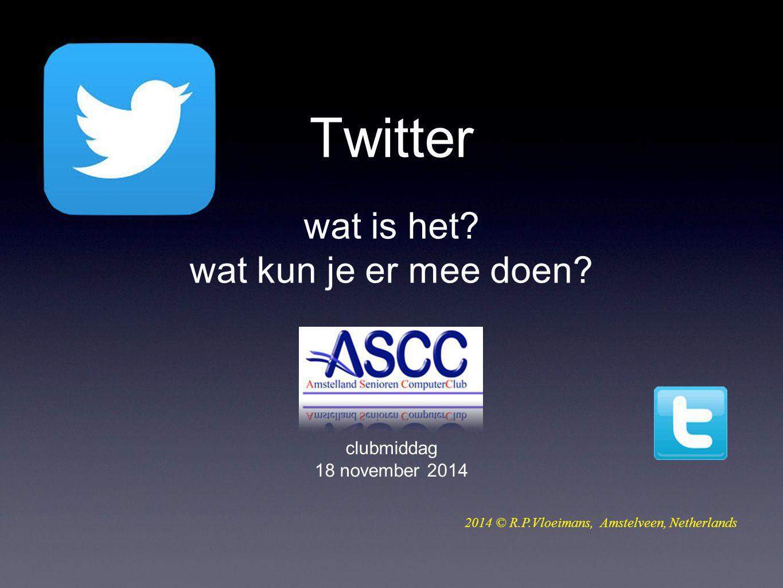Twitter wat is het? wat kun je er mee doen? clubmiddag 18 november 2014 2014 © R.P.Vloeimans, Amstelveen, Netherlands