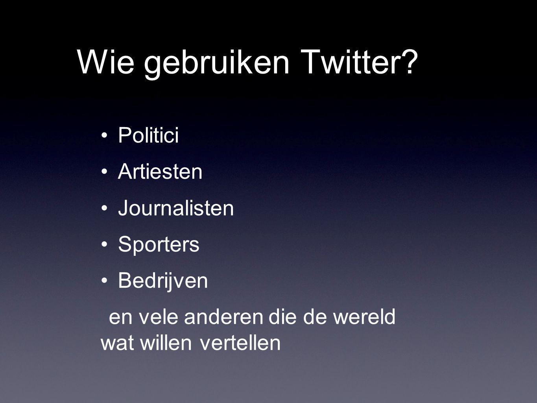 Wie gebruiken Twitter? Politici Artiesten Journalisten Sporters Bedrijven en vele anderen die de wereld wat willen vertellen