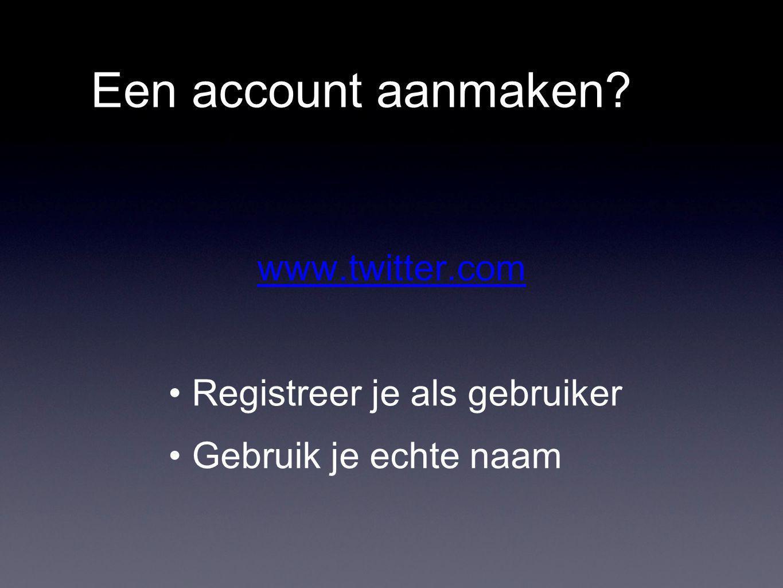 Een account aanmaken www.twitter.com Registreer je als gebruiker Gebruik je echte naam
