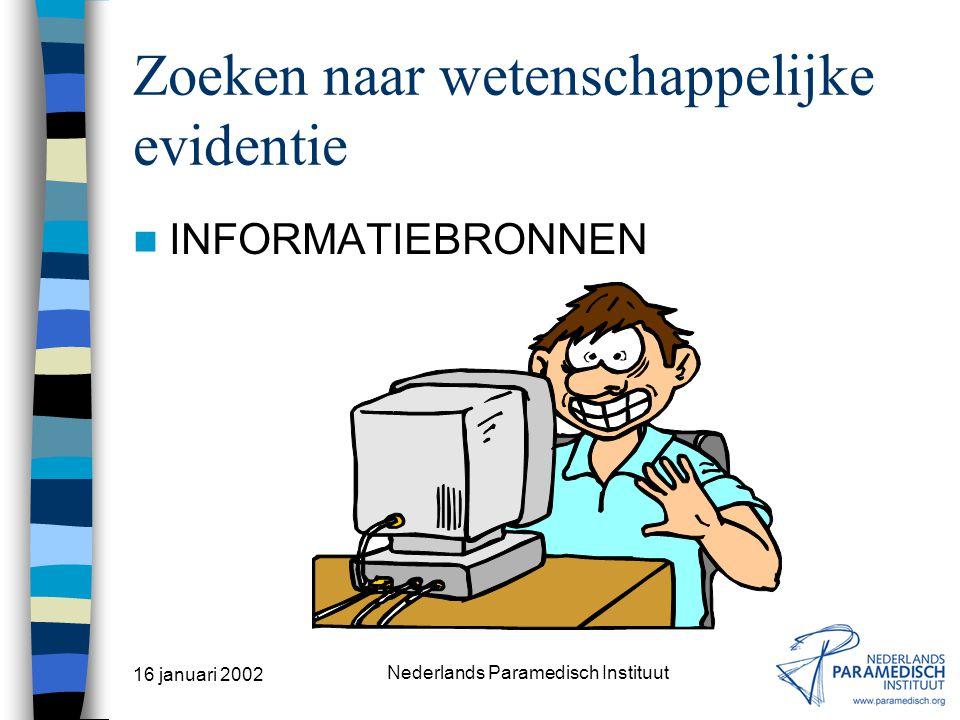 16 januari 2002 Nederlands Paramedisch Instituut Opsporen van informatie Typen bronnen Primaire bronnen –Publicatie waarin op grond van oorspronkelijk
