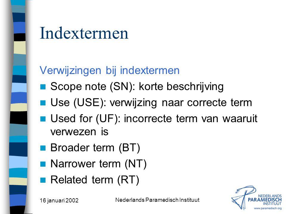 16 januari 2002 Nederlands Paramedisch Instituut Indextermen Trefwoorden Alfabetische lijst van zoektermen Geen onderlinge relaties Indextermen (thesaurustermen) Onderlinge relaties Verwijzingen Scope notes