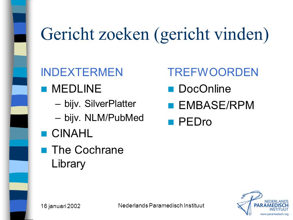 16 januari 2002 Nederlands Paramedisch Instituut Indextermen (voorbeeld) Clinical Trials SN: Pre-planned studies of the safety, efficacy, or optimum dosage schedule (if appropriate) of one or more diagnostic, therapeutic, or prophylactic drugs, … [etc.] UF: Drug Evaluation (1974-1979) BT: Epidemiologic Study Characteristics; Evaluation Studies NT: Clinical Trials Phase I; Clinical Trials Phase II; Clinical Trials Phase III; Clinical Trials Phase IV; Controlled Clinical Trials; Multicenter Studies RT: Drug Approval; Meta-Analysis; Drug Evaluation; Investigational Drugs