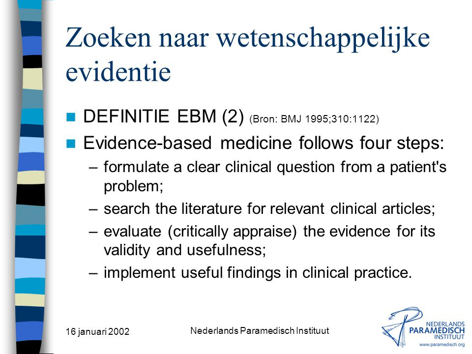 16 januari 2002 Nederlands Paramedisch Instituut Zoeken naar wetenschappelijke evidentie DEFINITIE EBM (1) (Bron: BMJ 1995;310:1122) The process of systematically finding, appraising, and using contemporaneous research findings as the basis for clinical decisions.