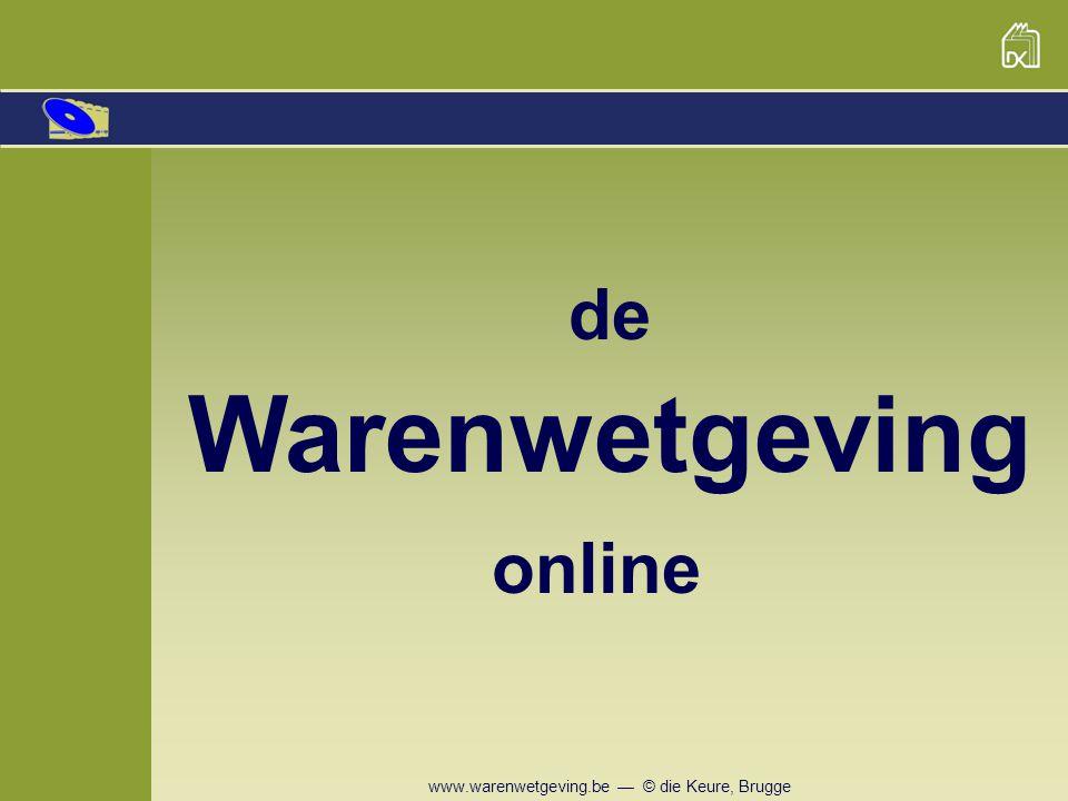 www.warenwetgeving.be — © die Keure, Brugge Diverse zoekmogelijkheden En door de te raadplegen wet aan te klikken … verschijnt meteen de wetgeving die eronder ressorteert.