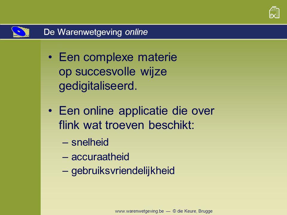 www.warenwetgeving.be — © die Keure, Brugge Om te zien onder welke rubriek de tekst ressorteert, is er een link naar de analytische inhoudstafel … Diverse zoekmogelijkheden SITUERINGHISTORIEKDE ONLINE VERSIE Opbouw Zoekfuncties Flexibiliteit Updates Vereisten Prijs Inhoud
