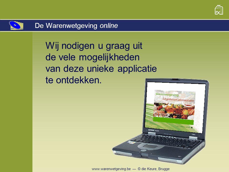www.warenwetgeving.be — © die Keure, Brugge Wij nodigen u graag uit de vele mogelijkheden van deze unieke applicatie te ontdekken. De Warenwetgeving o