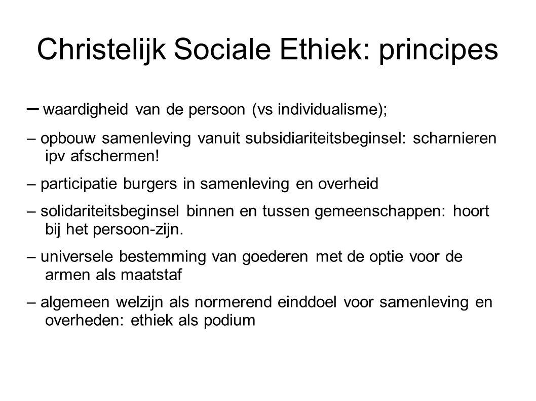 Christelijk Sociale Ethiek: principes – waardigheid van de persoon (vs individualisme); – opbouw samenleving vanuit subsidiariteitsbeginsel: scharnieren ipv afschermen.