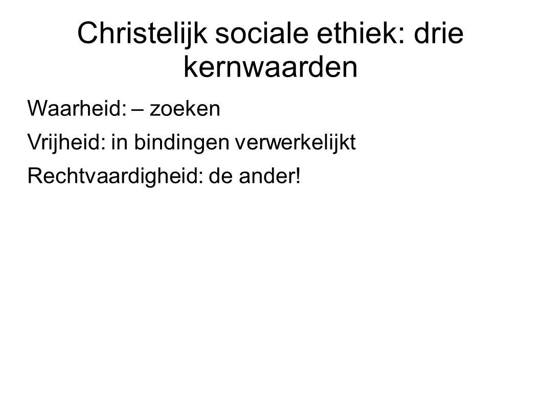 Christelijk sociale ethiek: drie kernwaarden Waarheid: – zoeken Vrijheid: in bindingen verwerkelijkt Rechtvaardigheid: de ander!