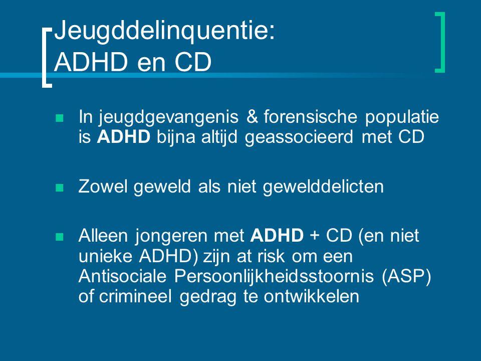 Jeugddelinquentie: ADHD en CD In jeugdgevangenis & forensische populatie is ADHD bijna altijd geassocieerd met CD Zowel geweld als niet gewelddelicten Alleen jongeren met ADHD + CD (en niet unieke ADHD) zijn at risk om een Antisociale Persoonlijkheidsstoornis (ASP) of crimineel gedrag te ontwikkelen