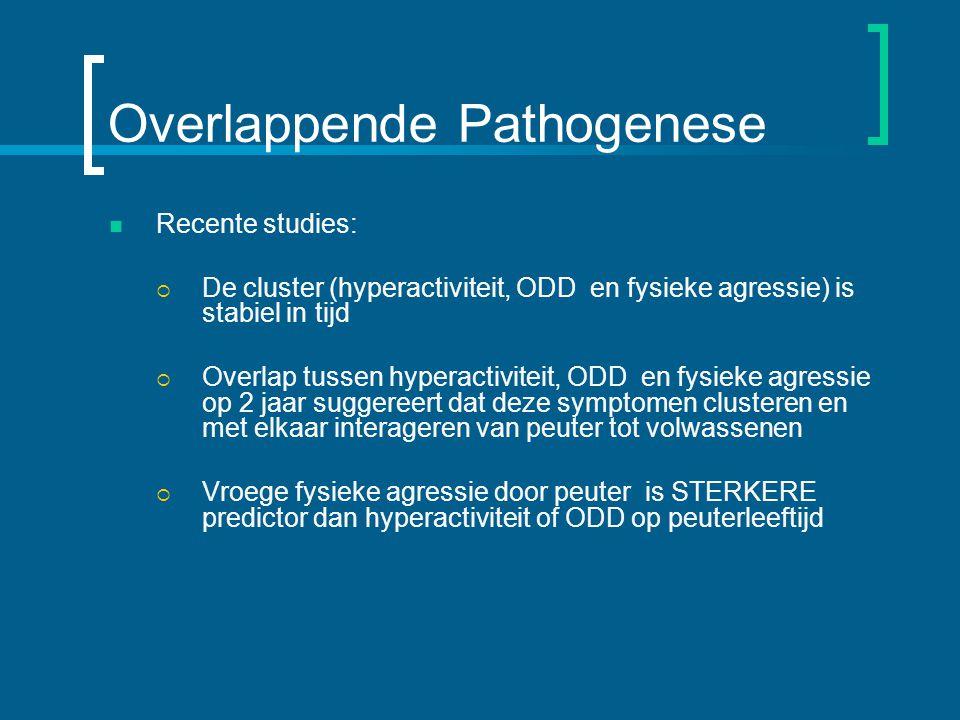 Overlappende Pathogenese Recente studies:  De cluster (hyperactiviteit, ODD en fysieke agressie) is stabiel in tijd  Overlap tussen hyperactiviteit, ODD en fysieke agressie op 2 jaar suggereert dat deze symptomen clusteren en met elkaar interageren van peuter tot volwassenen  Vroege fysieke agressie door peuter is STERKERE predictor dan hyperactiviteit of ODD op peuterleeftijd