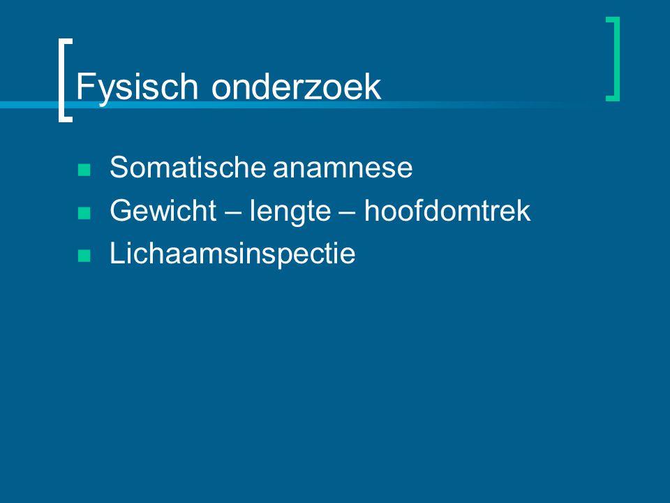 Fysisch onderzoek Somatische anamnese Gewicht – lengte – hoofdomtrek Lichaamsinspectie