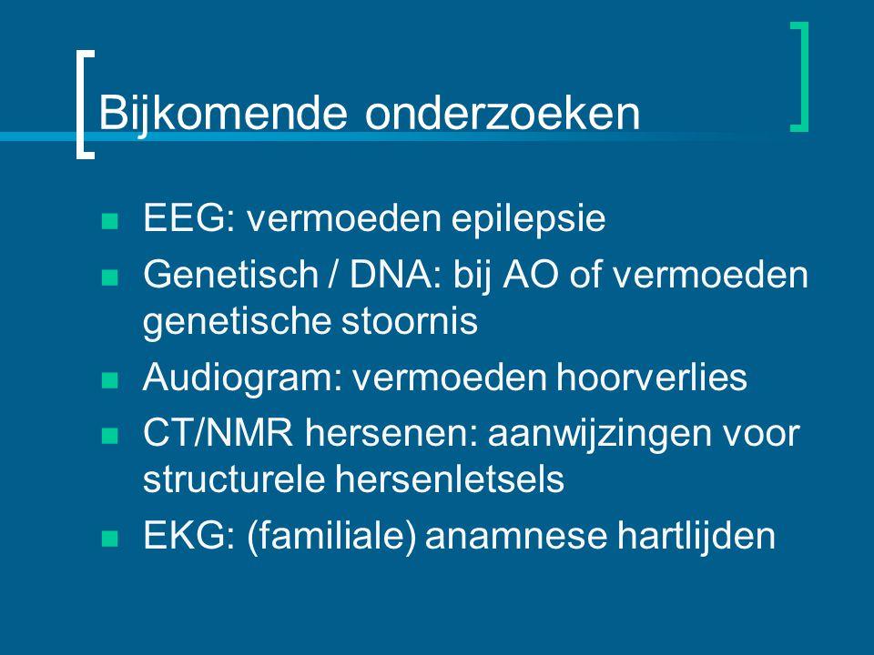 Bijkomende onderzoeken EEG: vermoeden epilepsie Genetisch / DNA: bij AO of vermoeden genetische stoornis Audiogram: vermoeden hoorverlies CT/NMR hersenen: aanwijzingen voor structurele hersenletsels EKG: (familiale) anamnese hartlijden