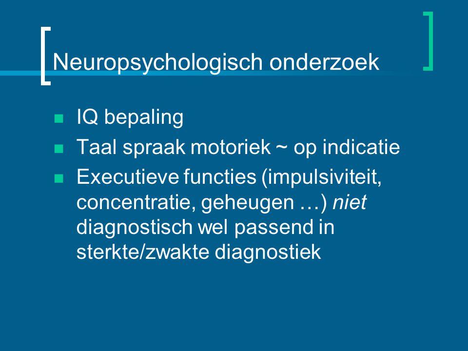 Neuropsychologisch onderzoek IQ bepaling Taal spraak motoriek ~ op indicatie Executieve functies (impulsiviteit, concentratie, geheugen …) niet diagnostisch wel passend in sterkte/zwakte diagnostiek