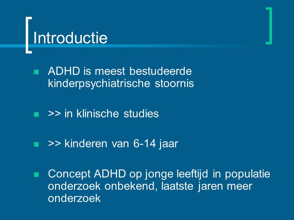Introductie ADHD is meest bestudeerde kinderpsychiatrische stoornis >> in klinische studies >> kinderen van 6-14 jaar Concept ADHD op jonge leeftijd in populatie onderzoek onbekend, laatste jaren meer onderzoek