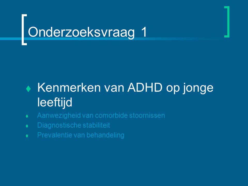 Onderzoeksvraag 1  Kenmerken van ADHD op jonge leeftijd  Aanwezigheid van comorbide stoornissen  Diagnostische stabiliteit  Prevalentie van behandeling