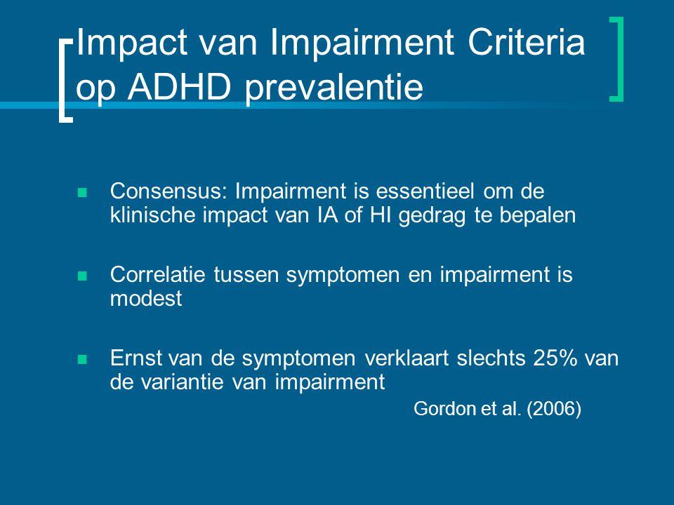 Impact van Impairment Criteria op ADHD prevalentie Consensus: Impairment is essentieel om de klinische impact van IA of HI gedrag te bepalen Correlatie tussen symptomen en impairment is modest Ernst van de symptomen verklaart slechts 25% van de variantie van impairment Gordon et al.