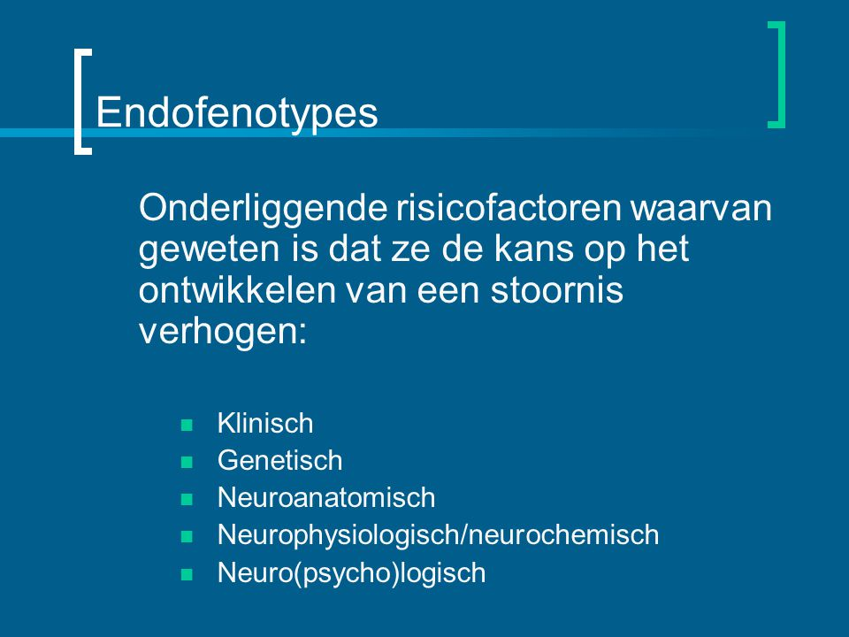 Endofenotypes Onderliggende risicofactoren waarvan geweten is dat ze de kans op het ontwikkelen van een stoornis verhogen: Klinisch Genetisch Neuroanatomisch Neurophysiologisch/neurochemisch Neuro(psycho)logisch