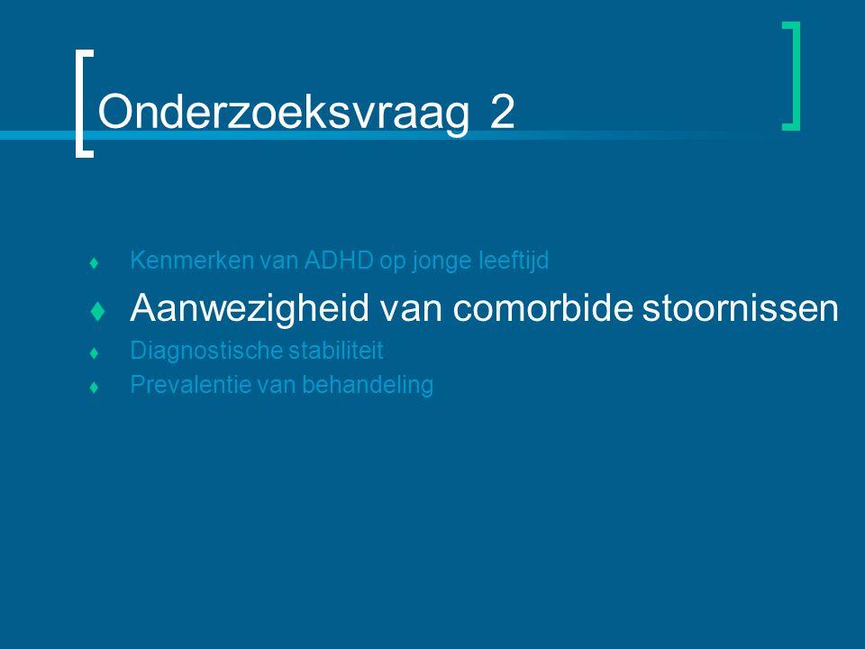Onderzoeksvraag 2  Kenmerken van ADHD op jonge leeftijd  Aanwezigheid van comorbide stoornissen  Diagnostische stabiliteit  Prevalentie van behandeling