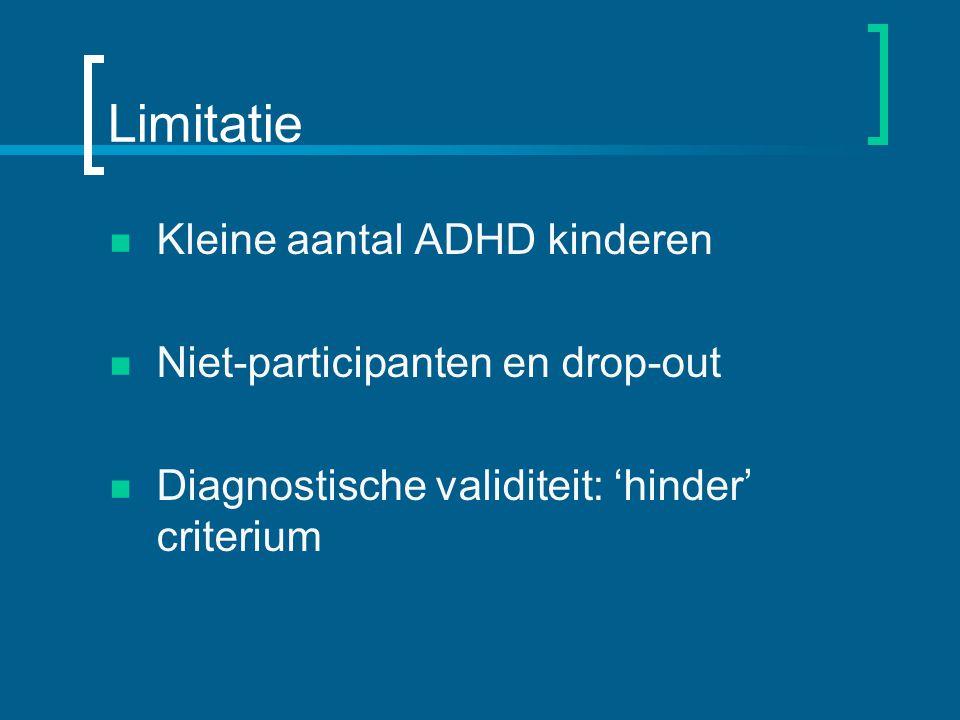 Limitatie Kleine aantal ADHD kinderen Niet-participanten en drop-out Diagnostische validiteit: 'hinder' criterium