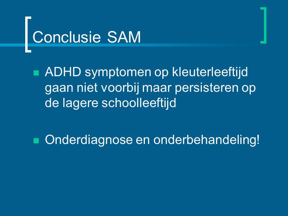 Conclusie SAM ADHD symptomen op kleuterleeftijd gaan niet voorbij maar persisteren op de lagere schoolleeftijd Onderdiagnose en onderbehandeling!