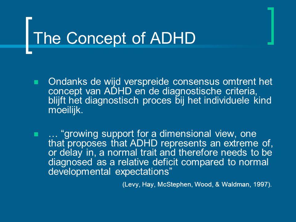 The Concept of ADHD Ondanks de wijd verspreide consensus omtrent het concept van ADHD en de diagnostische criteria, blijft het diagnostisch proces bij het individuele kind moeilijk.