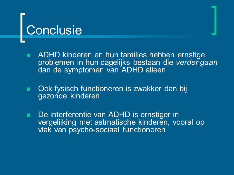 Conclusie ADHD kinderen en hun families hebben ernstige problemen in hun dagelijks bestaan die verder gaan dan de symptomen van ADHD alleen Ook fysisch functioneren is zwakker dan bij gezonde kinderen De interferentie van ADHD is ernstiger in vergelijking met astmatische kinderen, vooral op vlak van psycho-sociaal functioneren
