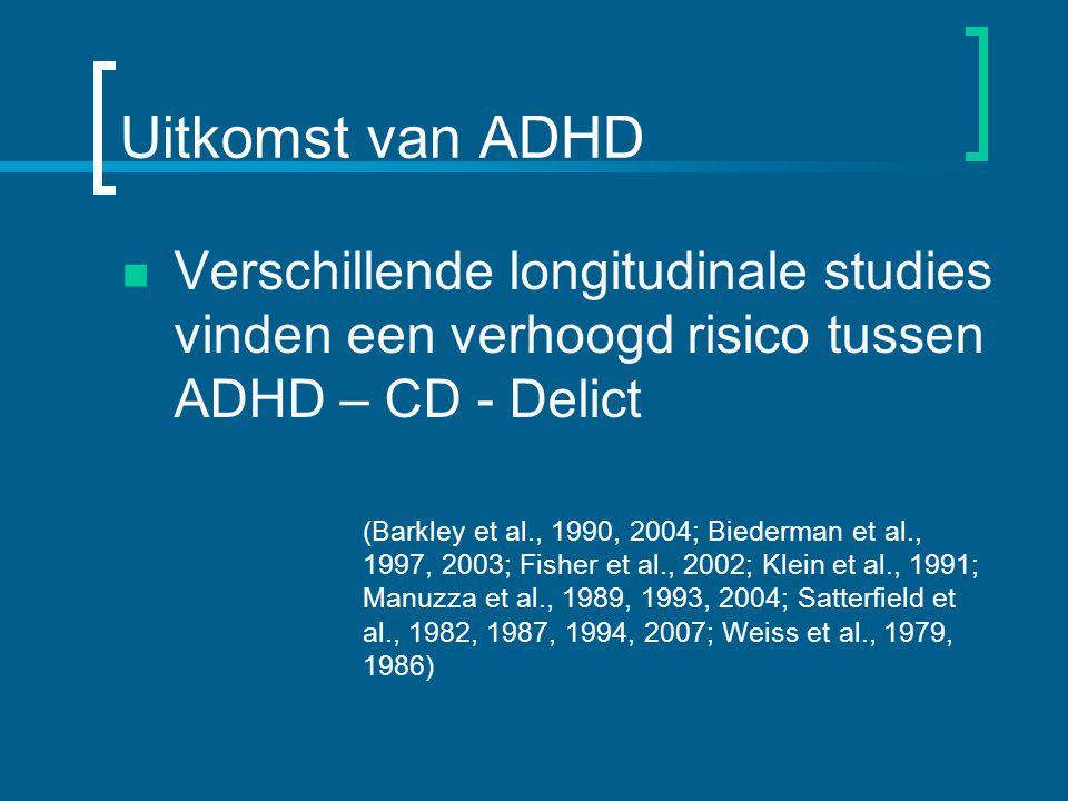 Uitkomst van ADHD Verschillende longitudinale studies vinden een verhoogd risico tussen ADHD – CD - Delict (Barkley et al., 1990, 2004; Biederman et al., 1997, 2003; Fisher et al., 2002; Klein et al., 1991; Manuzza et al., 1989, 1993, 2004; Satterfield et al., 1982, 1987, 1994, 2007; Weiss et al., 1979, 1986)