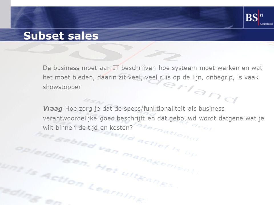 Subset sales De business moet aan IT beschrijven hoe systeem moet werken en wat het moet bieden, daarin zit veel, veel ruis op de lijn, onbegrip, is v